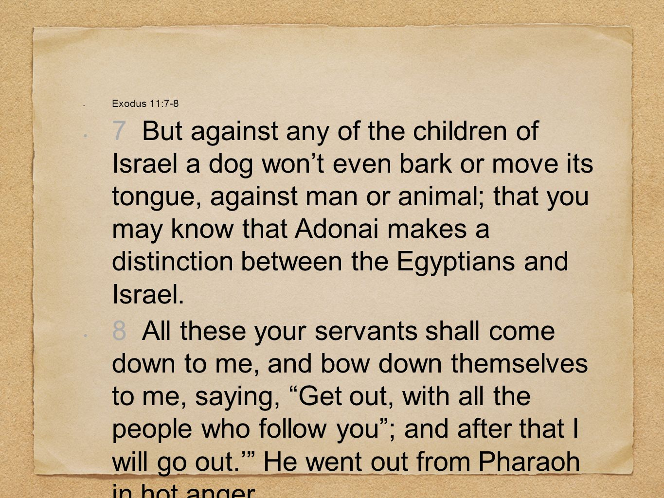 Exodus 11:7-8 7 But against any of the children of Israel a dog wont even bark or move its tongue, against man or animal; that you may know that Adona