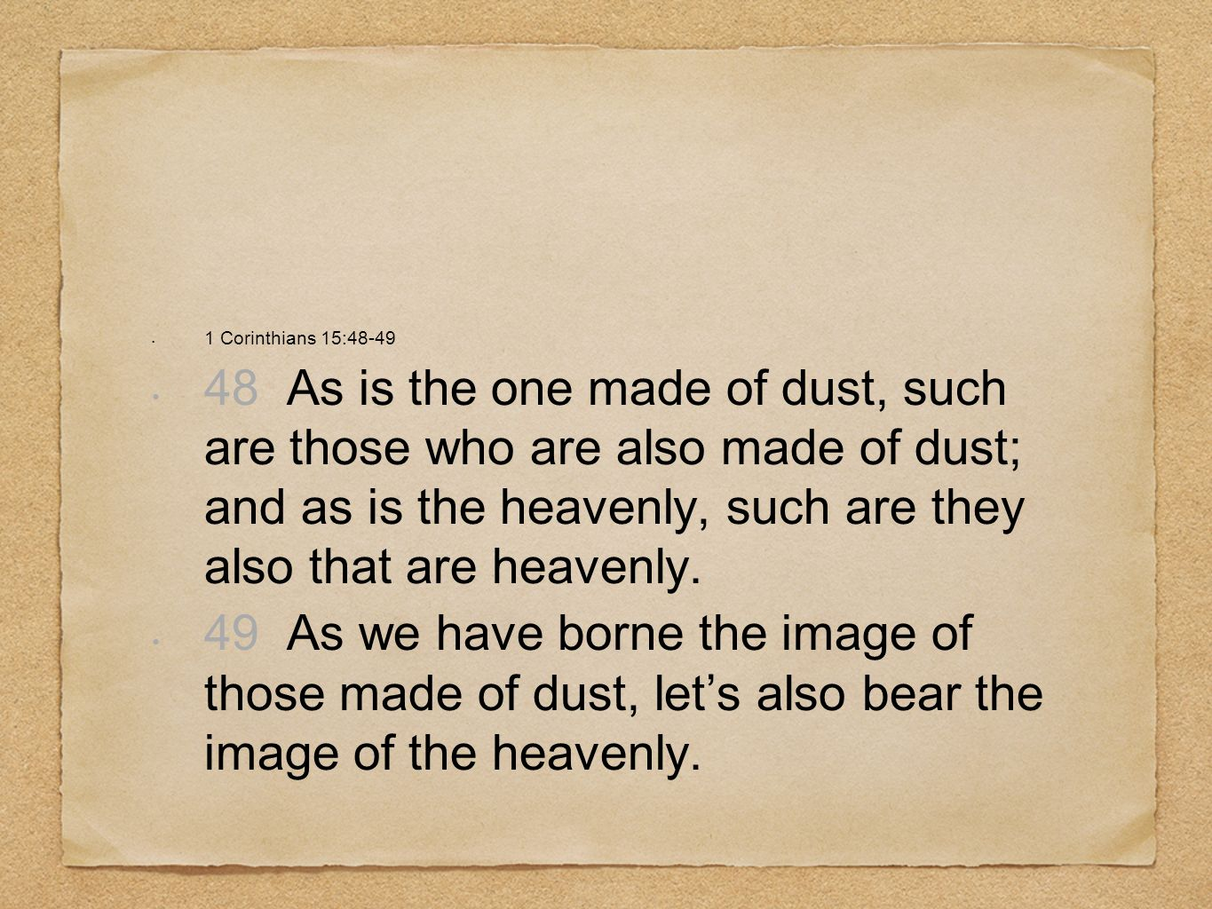 1 Corinthians 15:48-49 48 As is the one made of dust, such are those who are also made of dust; and as is the heavenly, such are they also that are he