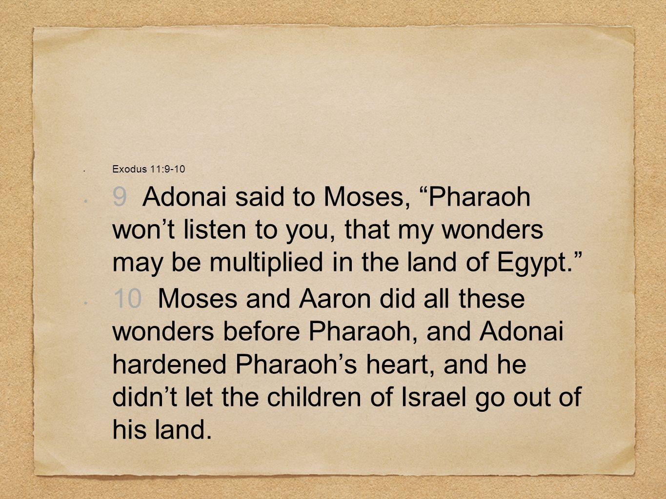 Exodus 11:9-10 9 Adonai said to Moses, Pharaoh wont listen to you, that my wonders may be multiplied in the land of Egypt. 10 Moses and Aaron did all