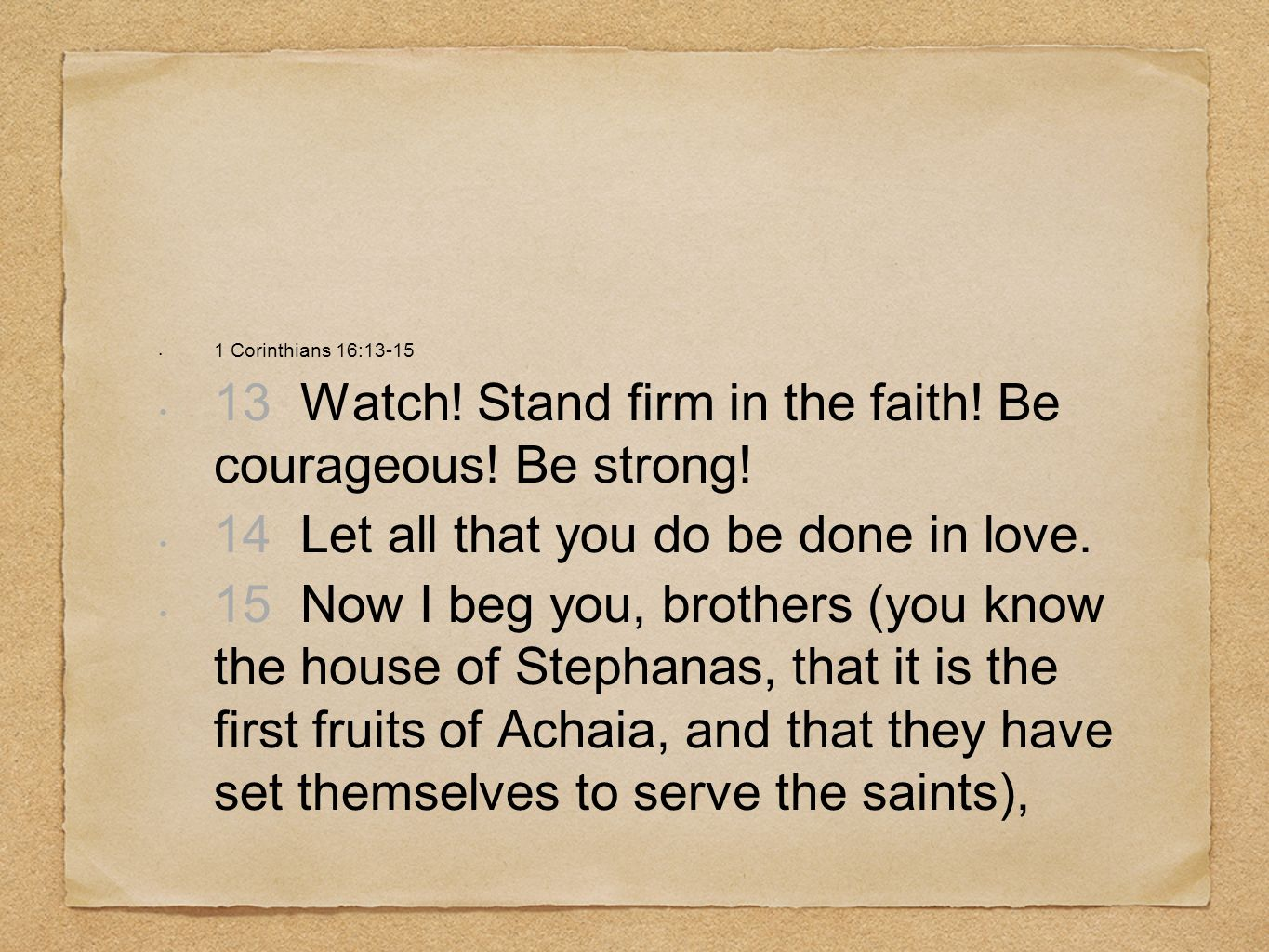 1 Corinthians 16:13-15 13 Watch! Stand firm in the faith! Be courageous! Be strong! 14 Let all that you do be done in love. 15 Now I beg you, brothers