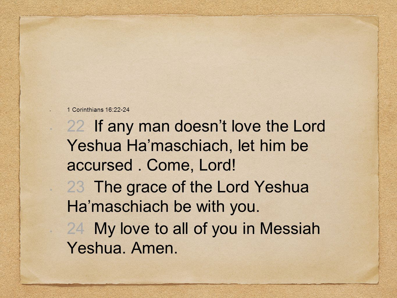 1 Corinthians 16:22-24 22 If any man doesnt love the Lord Yeshua Hamaschiach, let him be accursed. Come, Lord! 23 The grace of the Lord Yeshua Hamasch