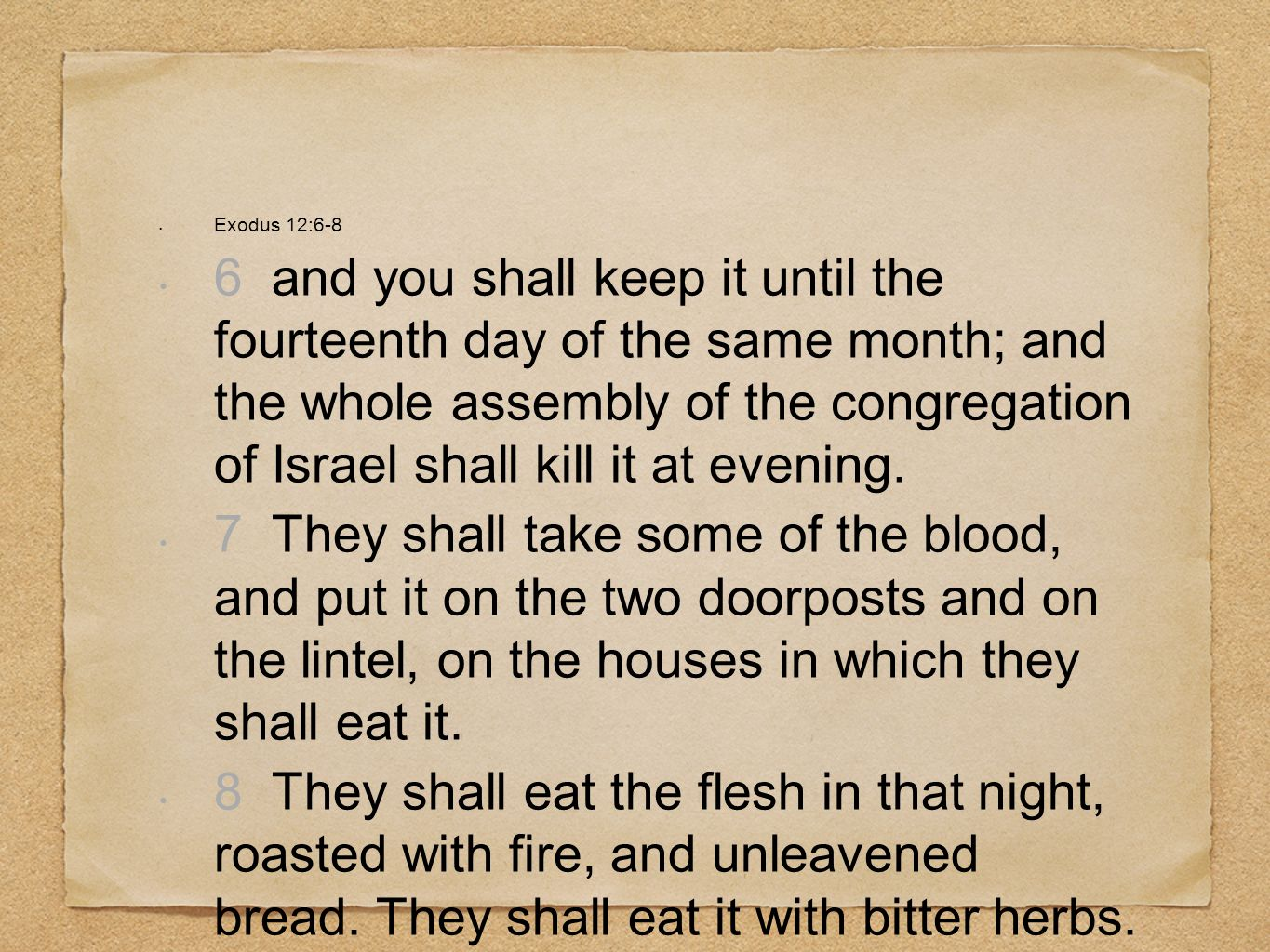 Exodus 12:6-8 6 and you shall keep it until the fourteenth day of the same month; and the whole assembly of the congregation of Israel shall kill it a