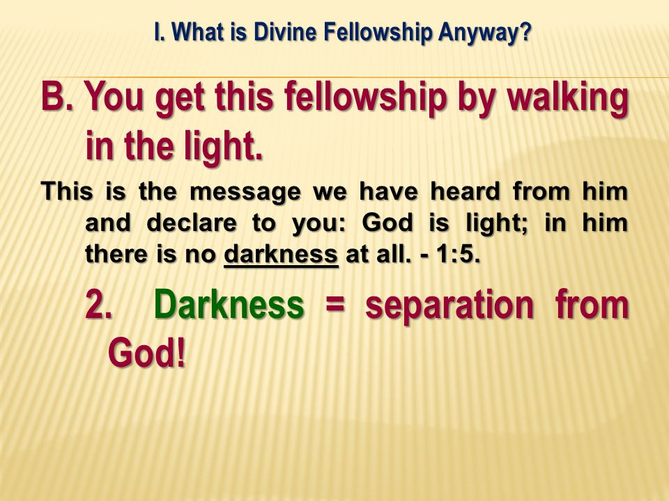 B. You get this fellowship by walking in the light. This is the message we have heard from him and declare to you: God is light; in him there is no da