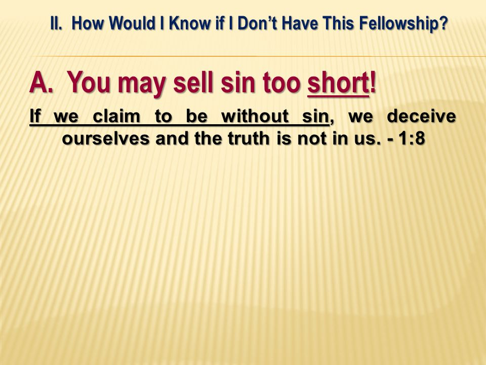 A. You may sell sin too short! If we claim to be without sin, we deceive ourselves and the truth is not in us. - 1:8 II. How Would I Know if I Dont Ha
