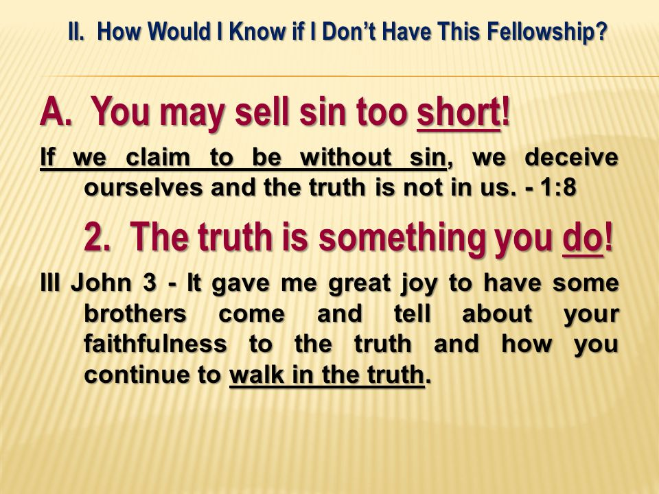 A. You may sell sin too short! If we claim to be without sin, we deceive ourselves and the truth is not in us. - 1:8 2. The truth is something you do!