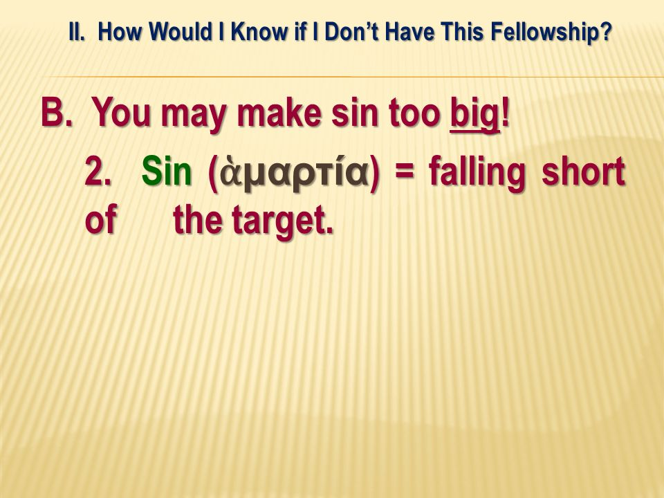 B. You may make sin too big! 2. Sin ( μαρτία ) = falling short of the target. II. How Would I Know if I Dont Have This Fellowship?