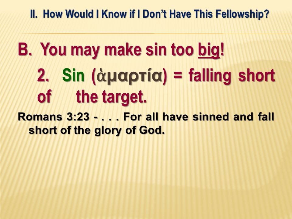 B. You may make sin too big! 2. Sin ( μαρτία ) = falling short of the target. Romans 3:23 -... For all have sinned and fall short of the glory of God.
