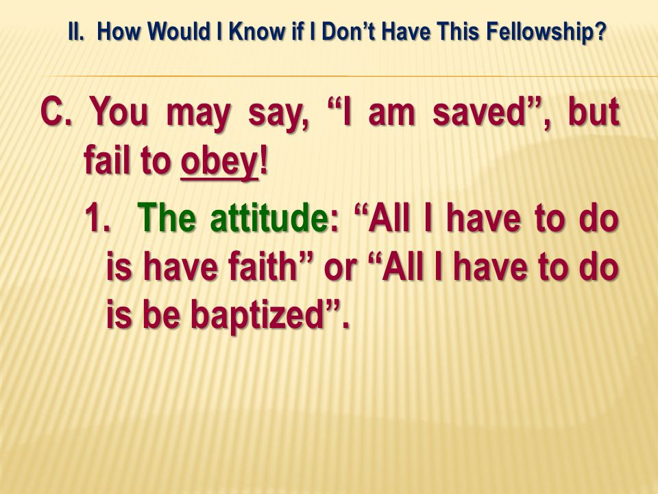 C. You may say, I am saved, but fail to obey! 1. The attitude: All I have to do is have faith or All I have to do is be baptized. II. How Would I Know