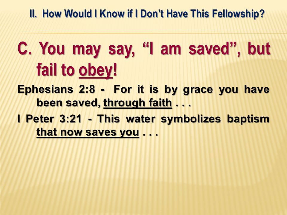 C. You may say, I am saved, but fail to obey! Ephesians 2:8 - For it is by grace you have been saved, through faith... I Peter 3:21 - This water symbo