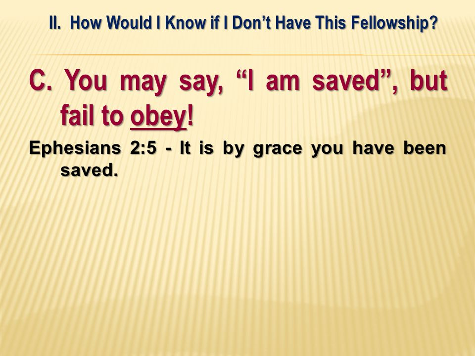C. You may say, I am saved, but fail to obey! Ephesians 2:5 - It is by grace you have been saved. II. How Would I Know if I Dont Have This Fellowship?