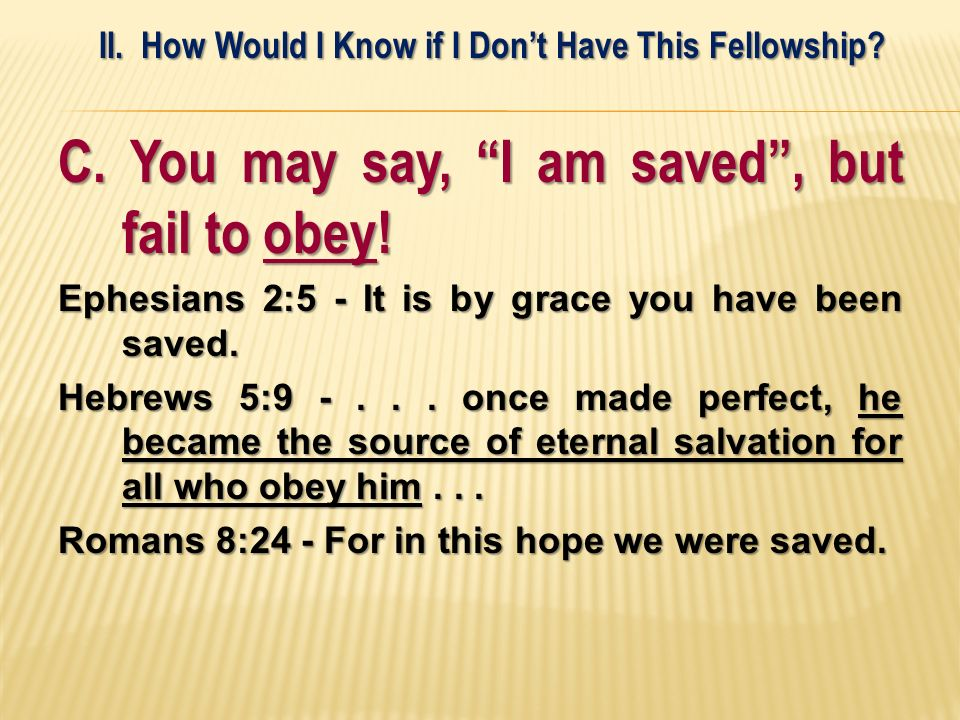 C. You may say, I am saved, but fail to obey! Ephesians 2:5 - It is by grace you have been saved. Hebrews 5:9 -... once made perfect, he became the so