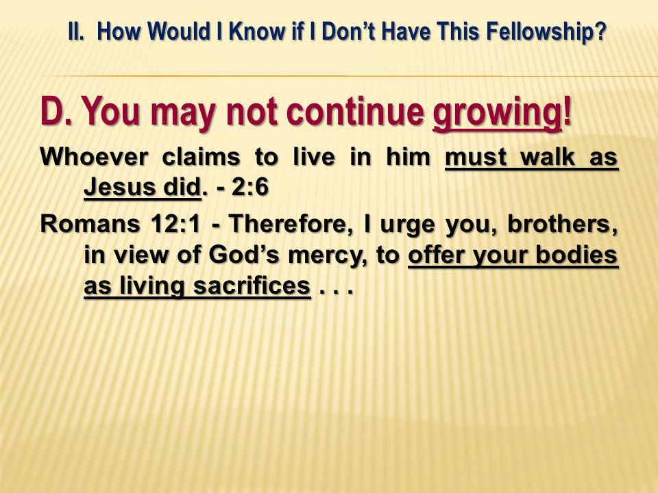 D. You may not continue growing! Whoever claims to live in him must walk as Jesus did. - 2:6 Romans 12:1 - Therefore, I urge you, brothers, in view of