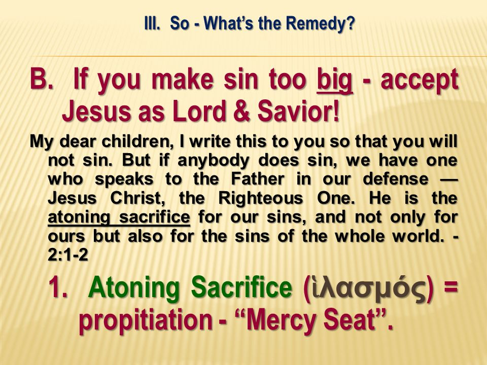 B. If you make sin too big - accept Jesus as Lord & Savior! My dear children, I write this to you so that you will not sin. But if anybody does sin, w