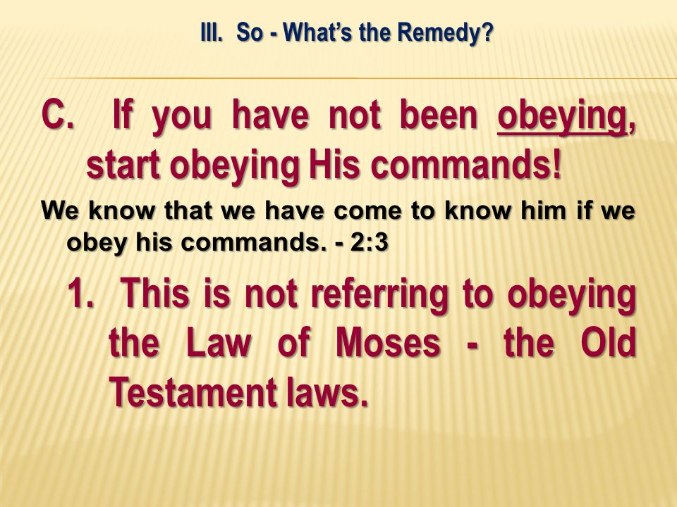 C. If you have not been obeying, start obeying His commands! We know that we have come to know him if we obey his commands. - 2:3 1. This is not refer