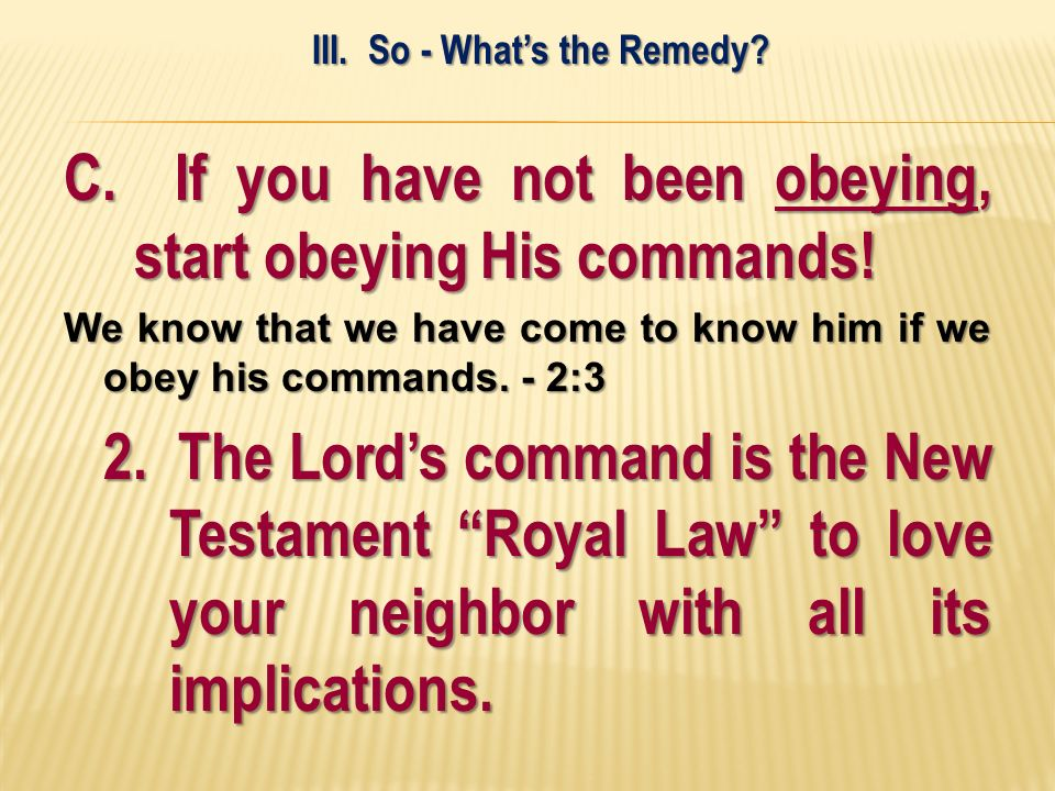 C. If you have not been obeying, start obeying His commands! We know that we have come to know him if we obey his commands. - 2:3 2. The Lords command