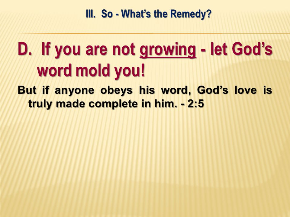 D. If you are not growing - let Gods word mold you! But if anyone obeys his word, Gods love is truly made complete in him. - 2:5 III. So - Whats the R