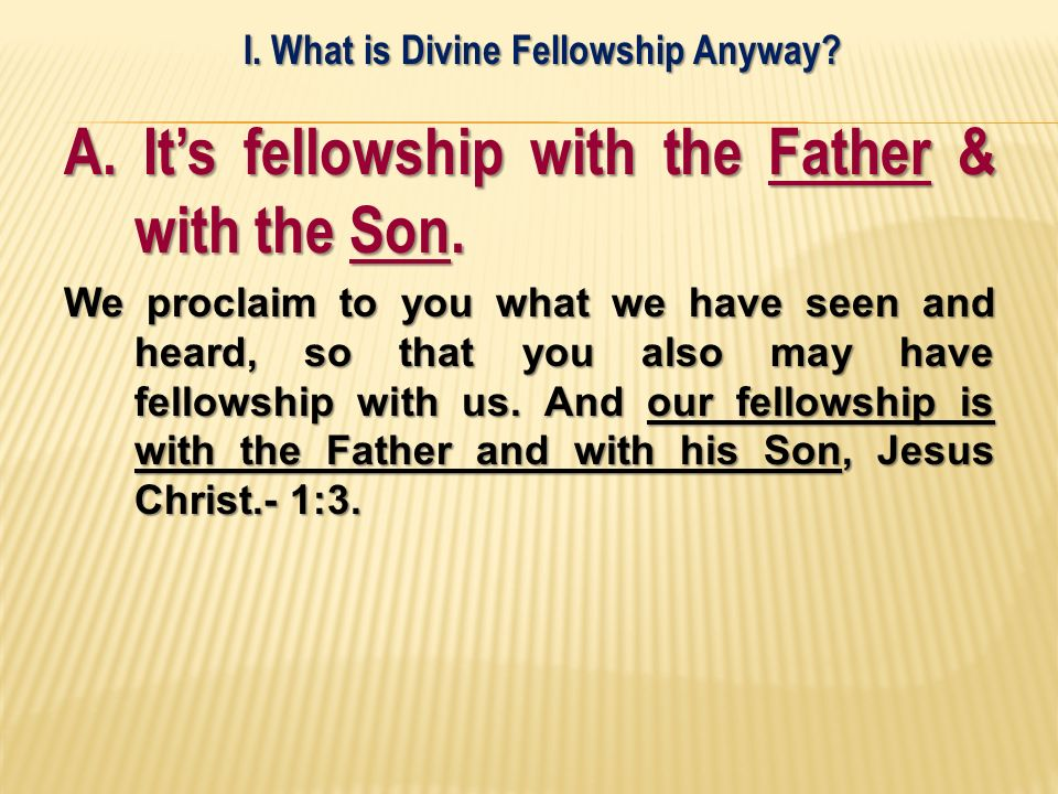 A. Its fellowship with the Father & with the Son. We proclaim to you what we have seen and heard, so that you also may have fellowship with us. And ou