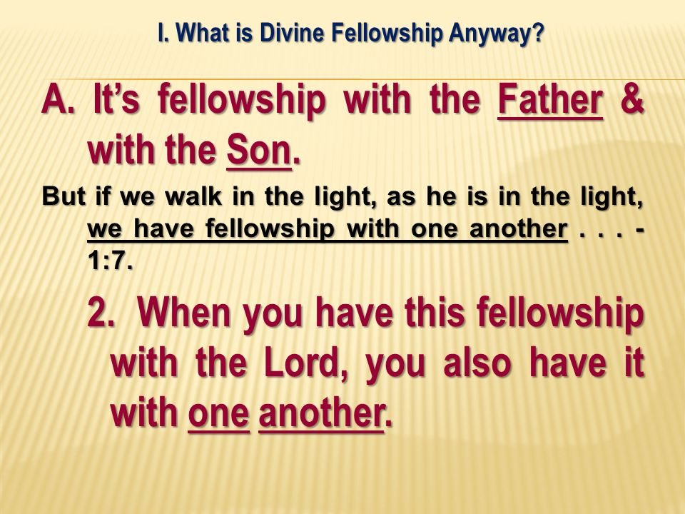 A. Its fellowship with the Father & with the Son. But if we walk in the light, as he is in the light, we have fellowship with one another... - 1:7. 2.