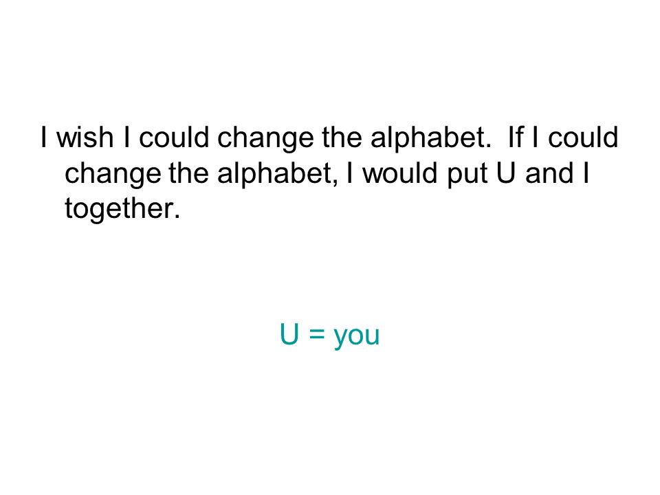 I wish I could change the alphabet. If I could change the alphabet, I would put U and I together.