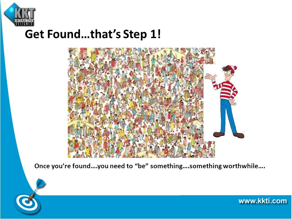 Get Found…thats Step 1! Once youre found….you need to be something….something worthwhile….