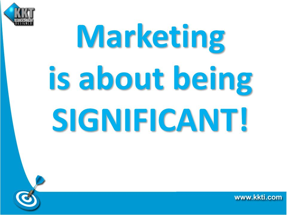 Marketing is about being SIGNIFICANT!