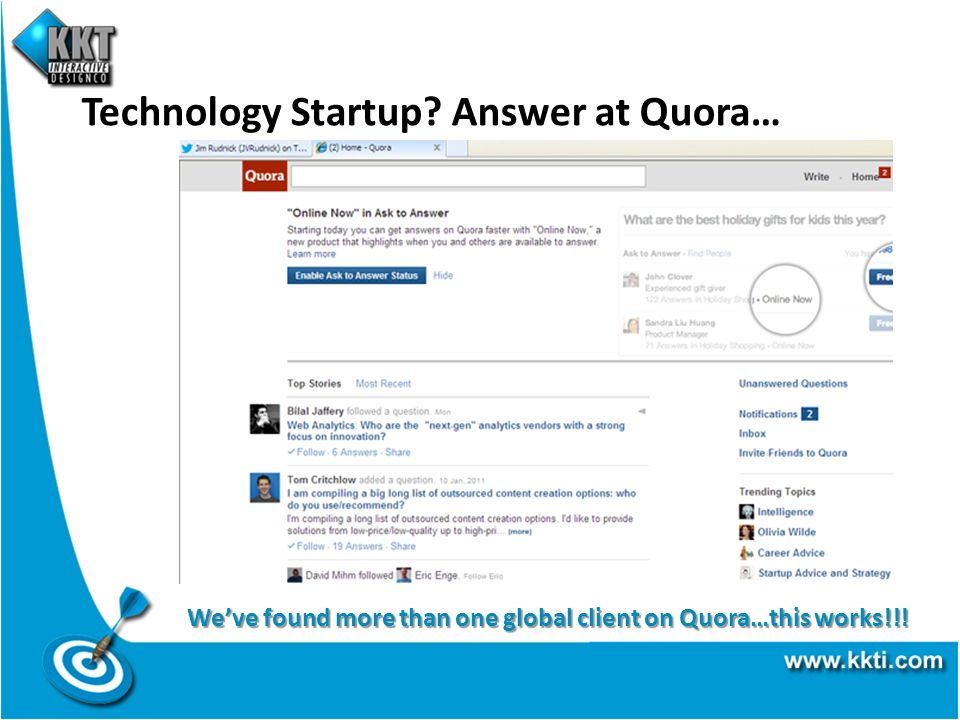 Technology Startup? Answer at Quora… Weve found more than one global client on Quora…this works!!!
