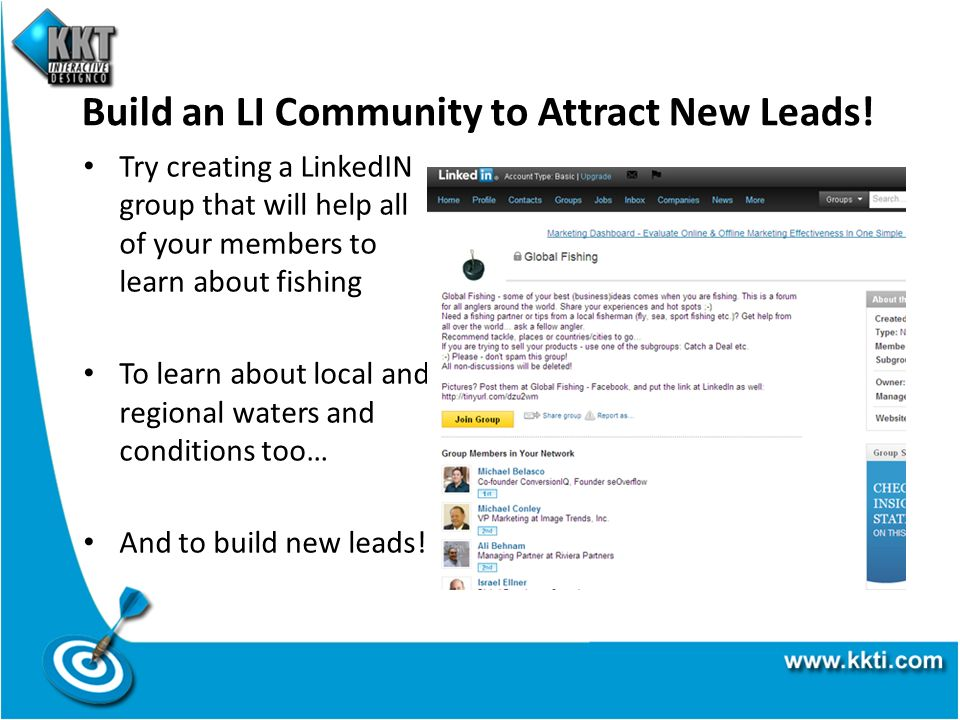 Build an LI Community to Attract New Leads! Try creating a LinkedIN group that will help all of your members to learn about fishing To learn about loc