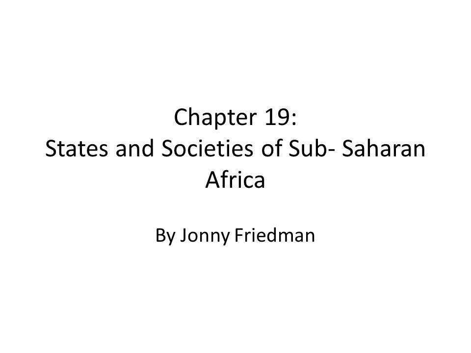 Chapter 19: States and Societies of Sub- Saharan Africa By Jonny Friedman