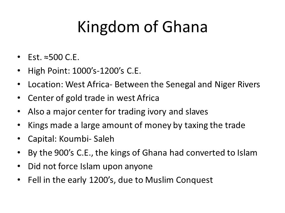 Kingdom of Ghana Est. 500 C.E. High Point: 1000s-1200s C.E. Location: West Africa- Between the Senegal and Niger Rivers Center of gold trade in west A