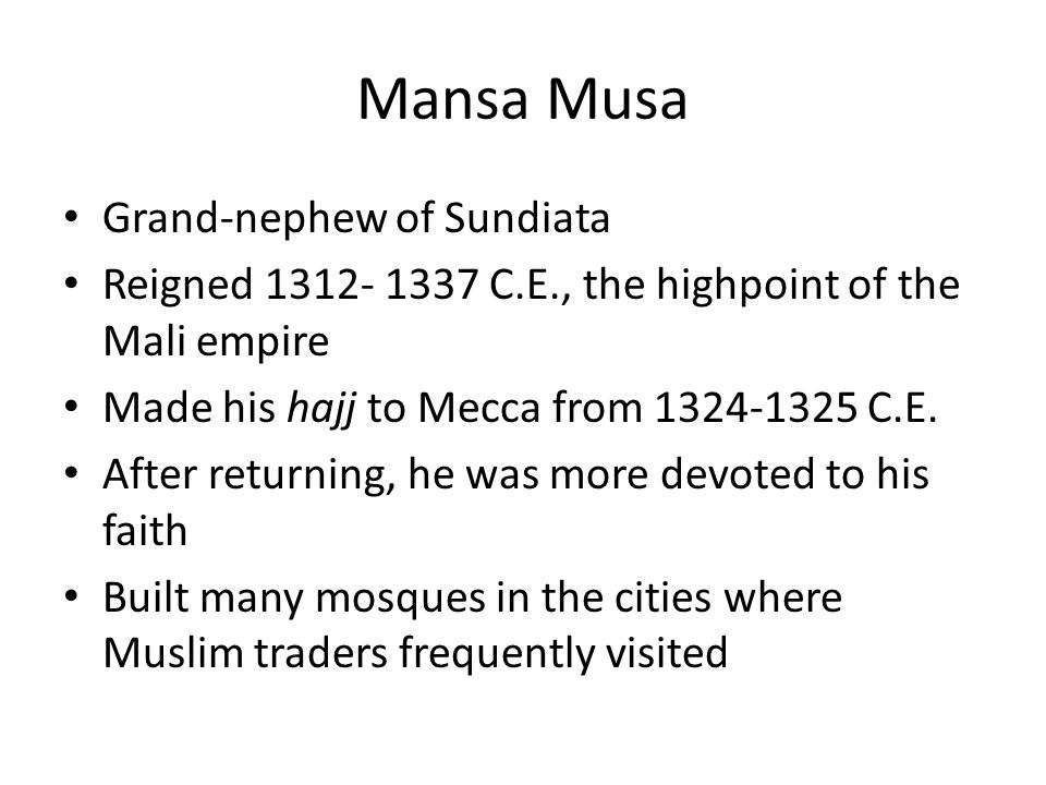 Mansa Musa Grand-nephew of Sundiata Reigned 1312- 1337 C.E., the highpoint of the Mali empire Made his hajj to Mecca from 1324-1325 C.E. After returni