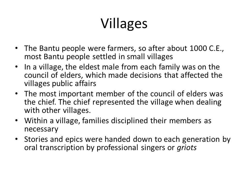 Villages The Bantu people were farmers, so after about 1000 C.E., most Bantu people settled in small villages In a village, the eldest male from each