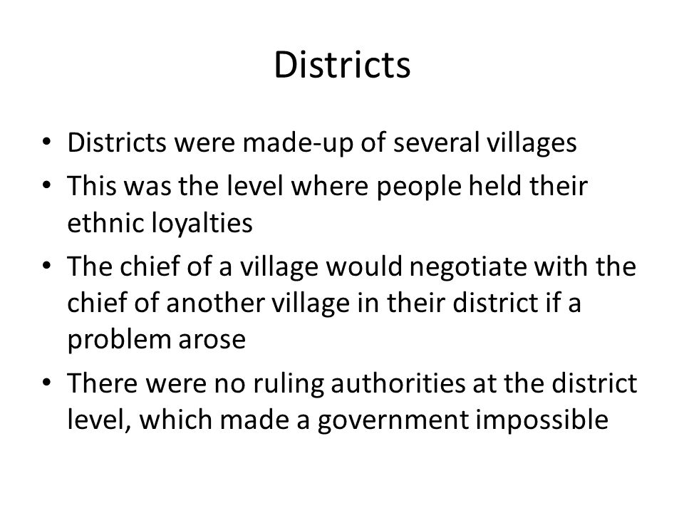 Districts Districts were made-up of several villages This was the level where people held their ethnic loyalties The chief of a village would negotiat