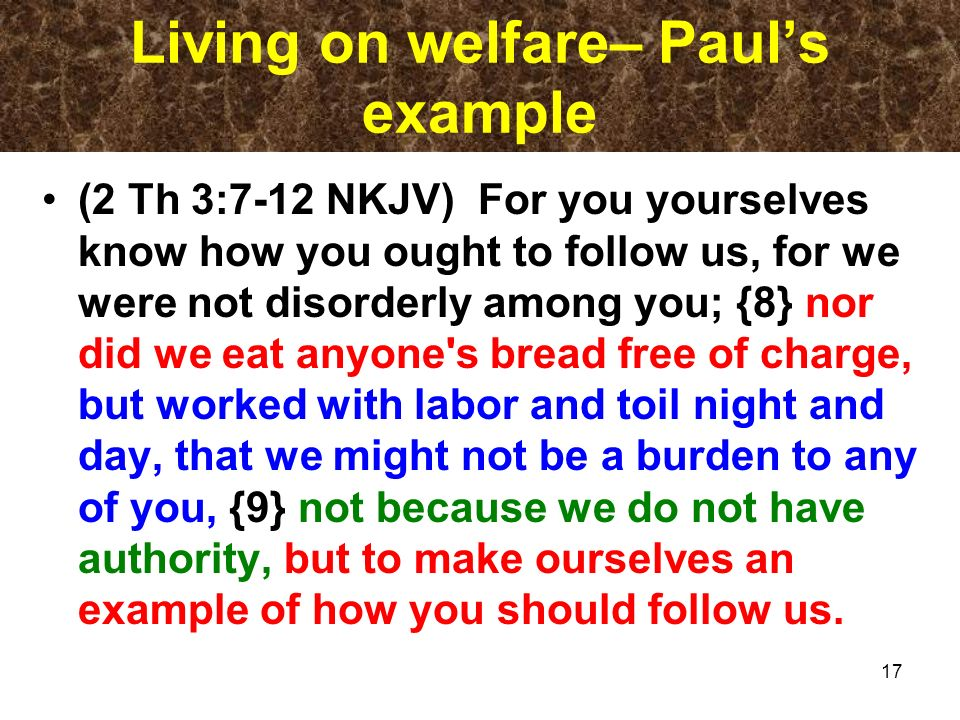 Living on welfare– Pauls example (2 Th 3:7-12 NKJV) For you yourselves know how you ought to follow us, for we were not disorderly among you; {8} nor did we eat anyone s bread free of charge, but worked with labor and toil night and day, that we might not be a burden to any of you, {9} not because we do not have authority, but to make ourselves an example of how you should follow us.