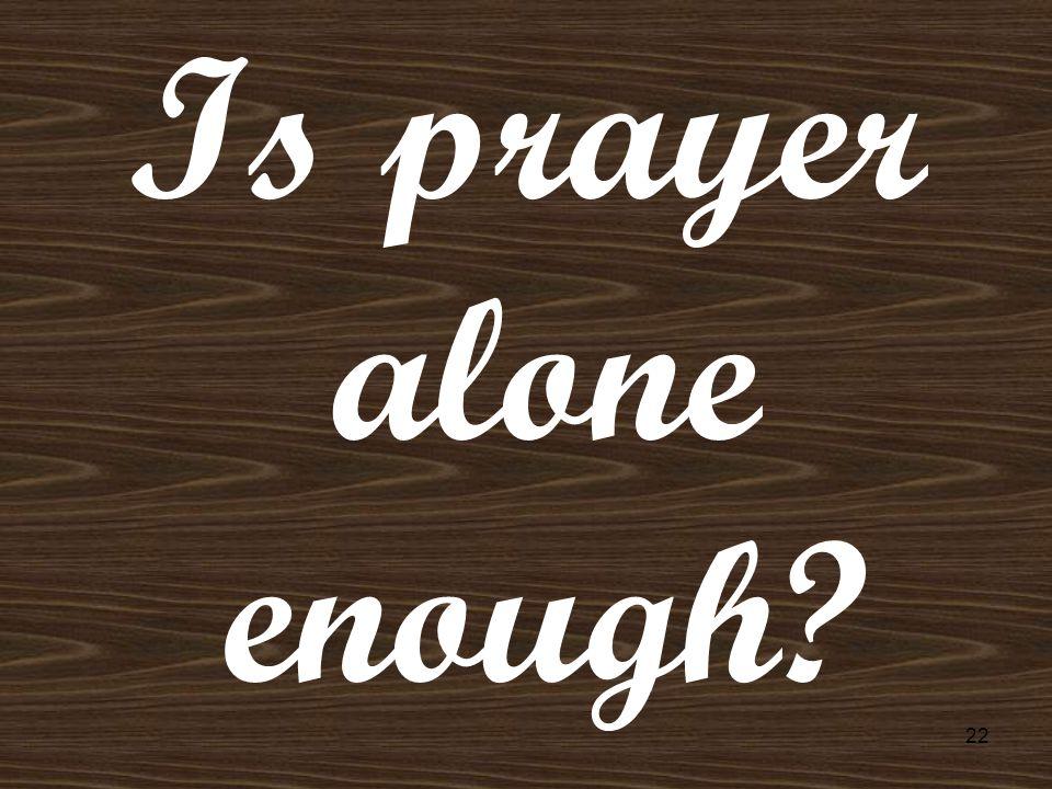 Is prayer alone enough 22