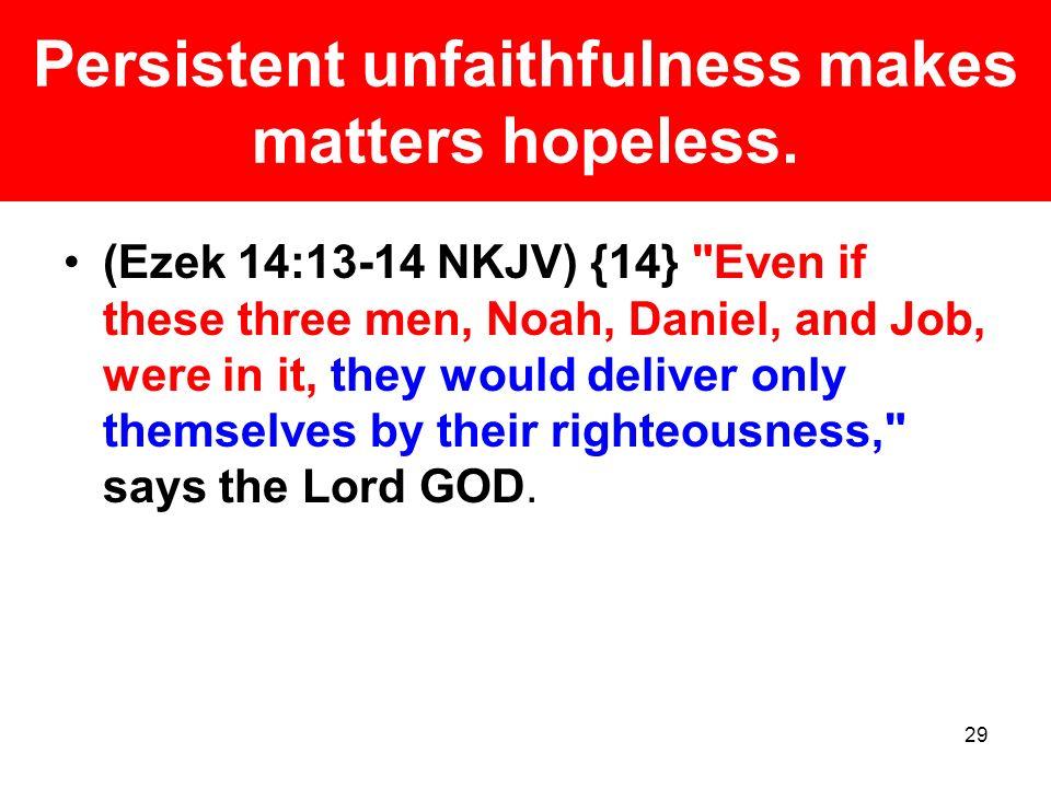 Persistent unfaithfulness makes matters hopeless.