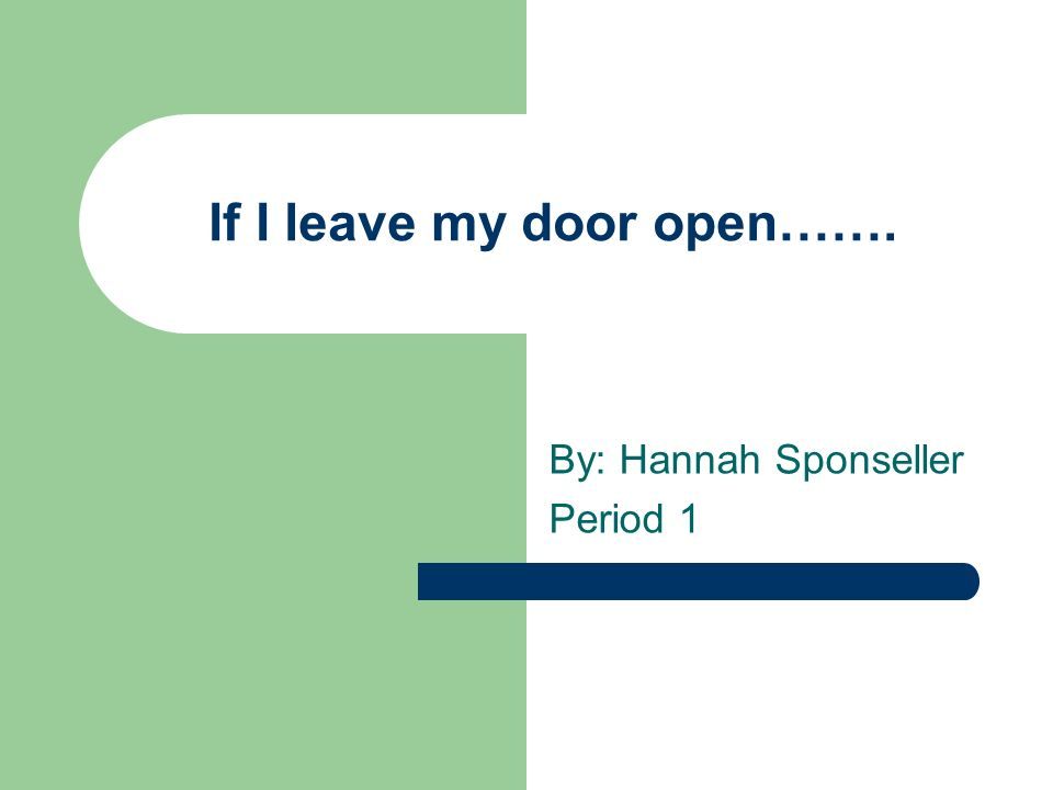 If I leave my door open……. By: Hannah Sponseller Period 1