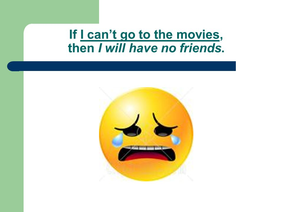 If I cant go to the movies, then I will have no friends.
