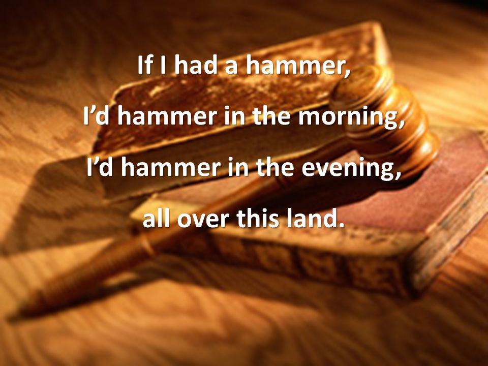 If I had a hammer, Id hammer in the morning, Id hammer in the evening, all over this land.