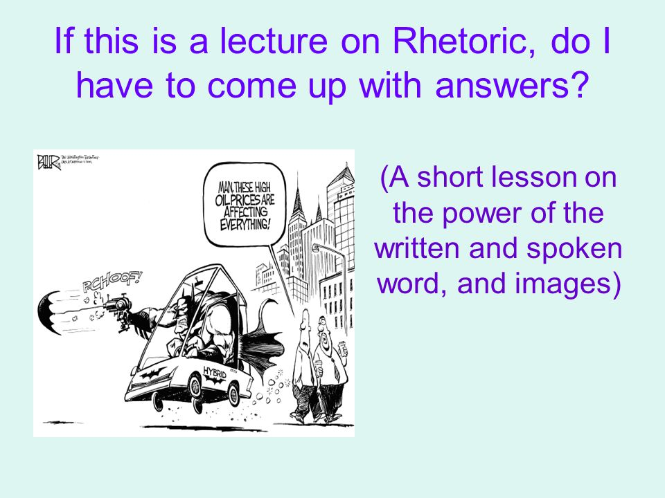 If this is a lecture on Rhetoric, do I have to come up with answers.