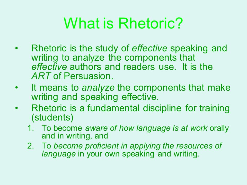 What is Rhetoric? Rhetoric is the study of effective speaking and writing to analyze the components that effective authors and readers use. It is the