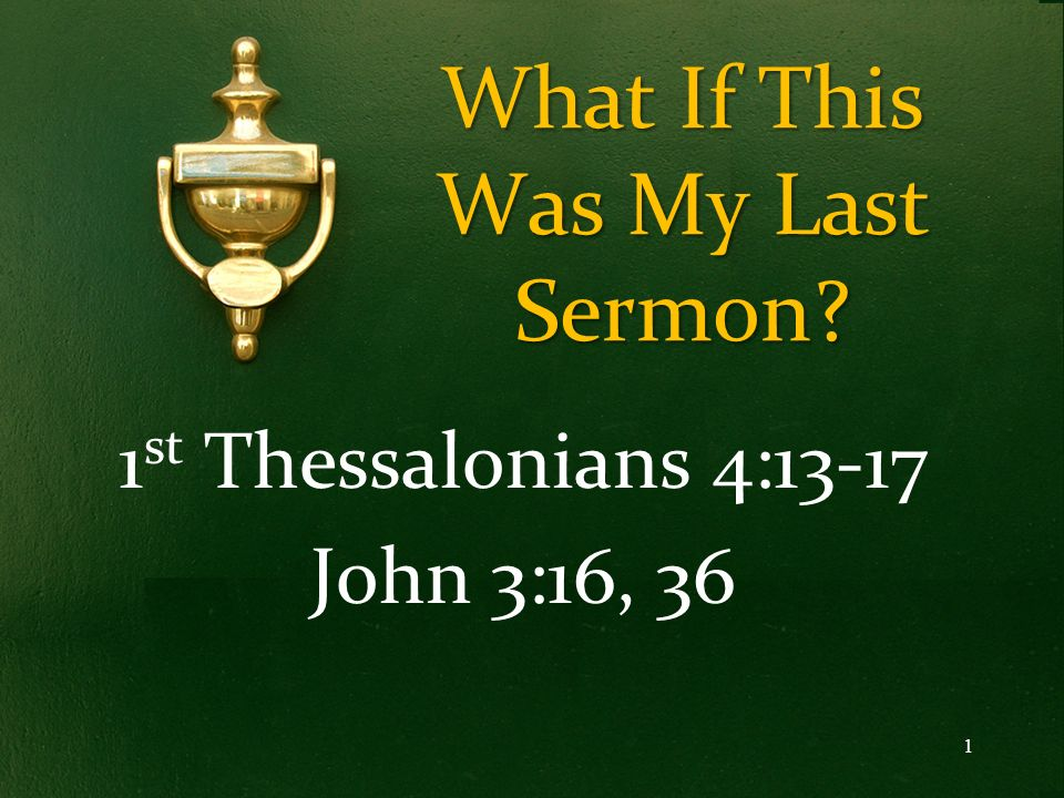 What If This Was My Last Sermon? 1 st Thessalonians 4:13-17 John 3:16, 36 1