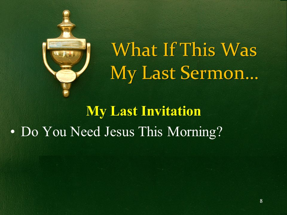What If This Was My Last Sermon… My Last Invitation Do You Need Jesus This Morning? 8