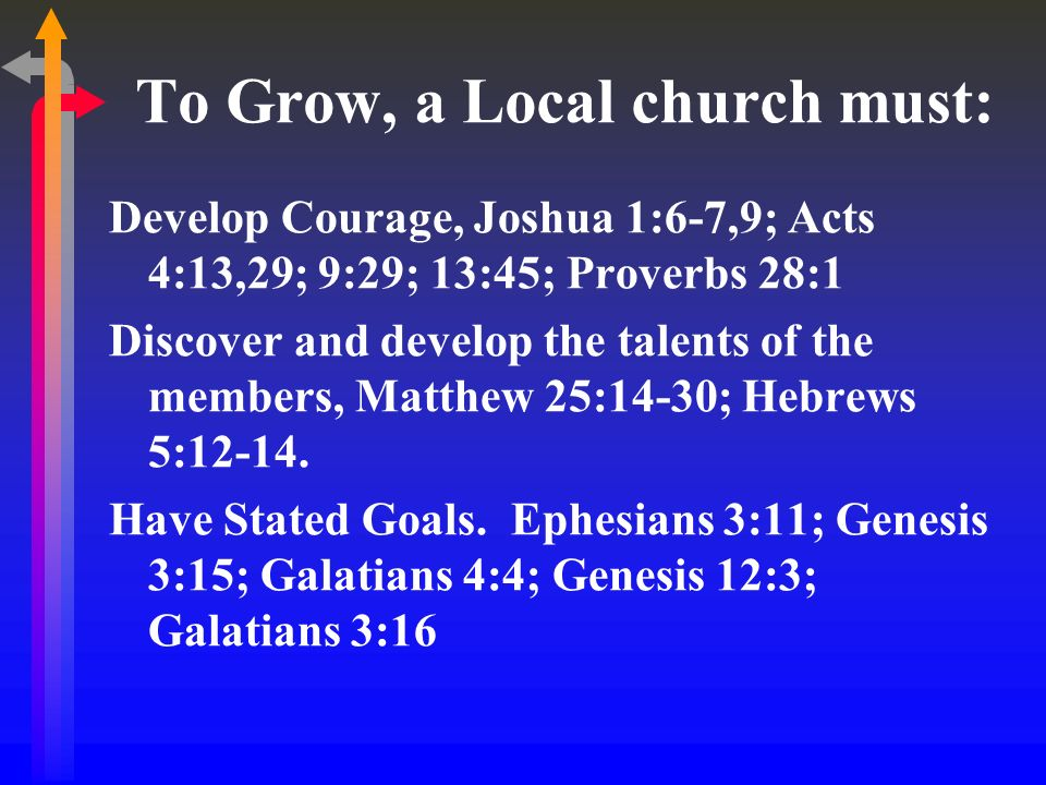 To Grow, a Local church must: Develop Courage, Joshua 1:6-7,9; Acts 4:13,29; 9:29; 13:45; Proverbs 28:1 Discover and develop the talents of the member