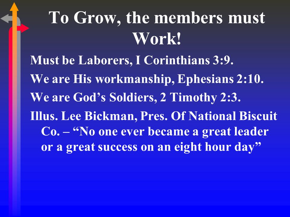 To Grow, the members must Work! Must be Laborers, I Corinthians 3:9. We are His workmanship, Ephesians 2:10. We are Gods Soldiers, 2 Timothy 2:3. Illu