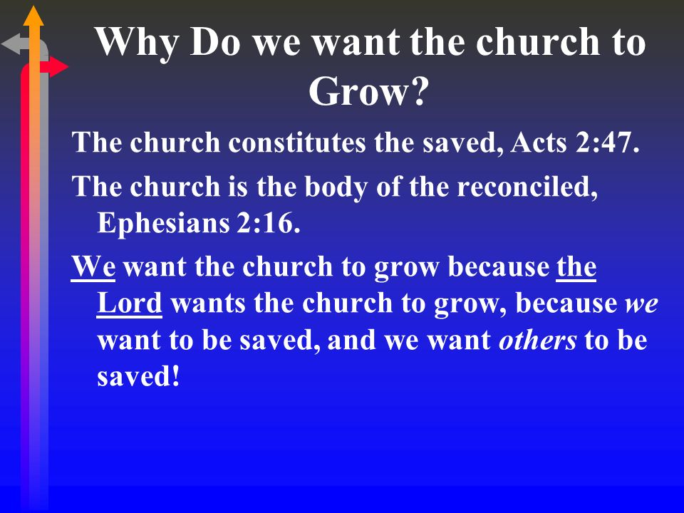 Why Do we want the church to Grow? The church constitutes the saved, Acts 2:47. The church is the body of the reconciled, Ephesians 2:16. We want the