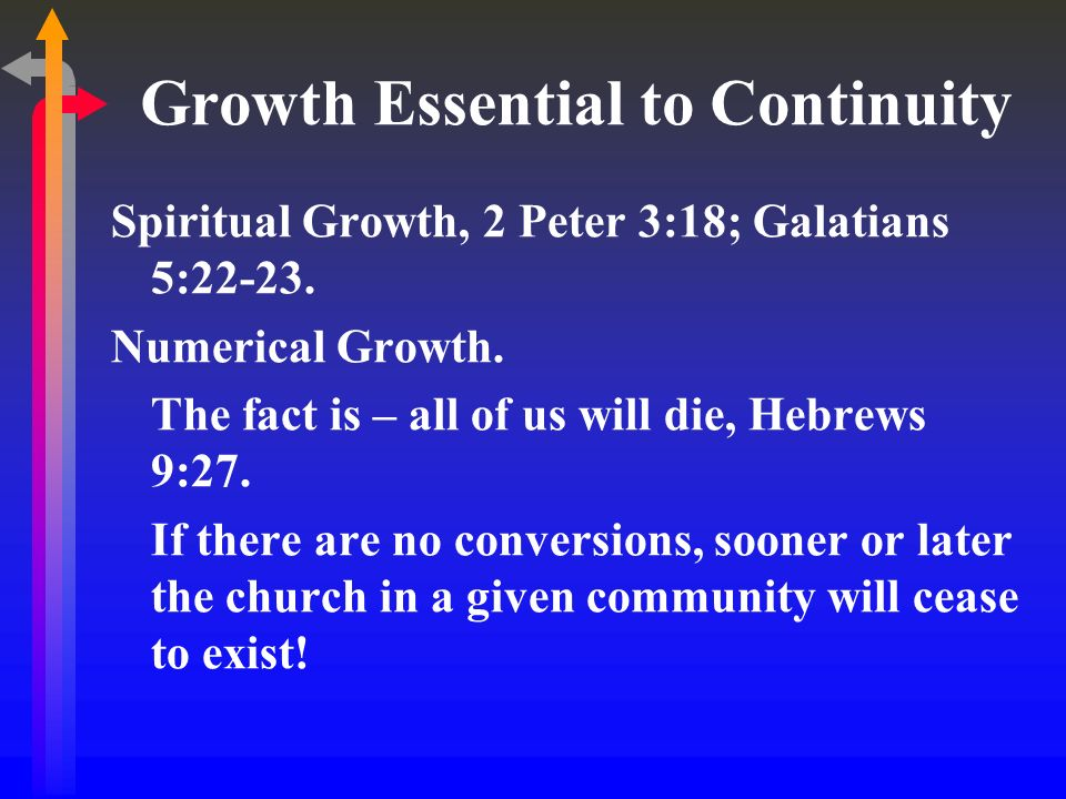 Growth Essential to Continuity Spiritual Growth, 2 Peter 3:18; Galatians 5:22-23. Numerical Growth. The fact is – all of us will die, Hebrews 9:27. If