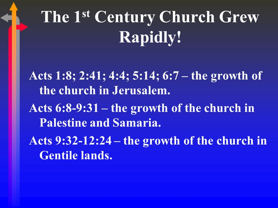 The 1 st Century Church Grew Rapidly! Acts 1:8; 2:41; 4:4; 5:14; 6:7 – the growth of the church in Jerusalem. Acts 6:8-9:31 – the growth of the church