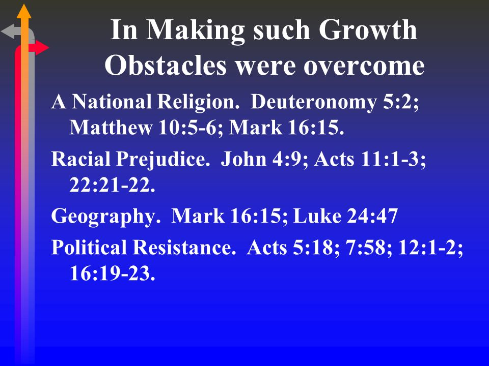 In Making such Growth Obstacles were overcome A National Religion. Deuteronomy 5:2; Matthew 10:5-6; Mark 16:15. Racial Prejudice. John 4:9; Acts 11:1-