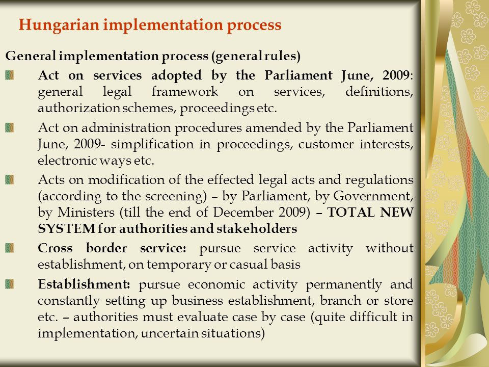 Hungarian implementation process General implementation process (general rules) Act on services adopted by the Parliament June, 2009 : general legal framework on services, definitions, authorization schemes, proceedings etc.