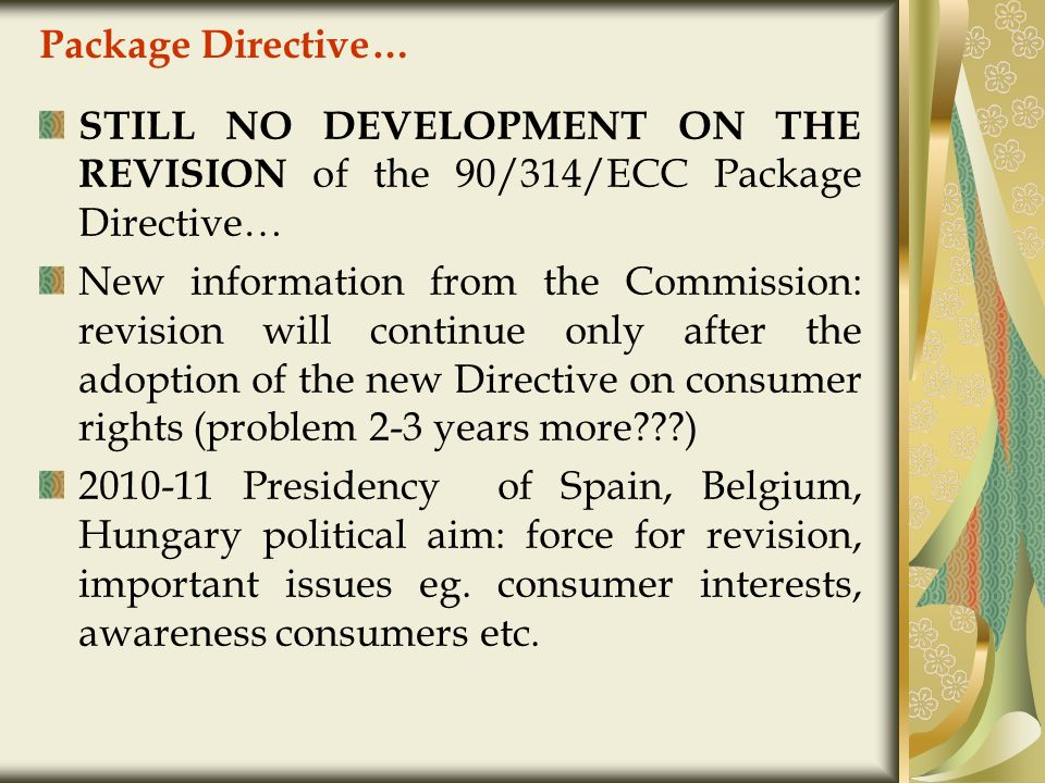 Package Directive… STILL NO DEVELOPMENT ON THE REVISION of the 90/314/ECC Package Directive… New information from the Commission: revision will continue only after the adoption of the new Directive on consumer rights (problem 2-3 years more???) 2010-11 Presidency of Spain, Belgium, Hungary political aim: force for revision, important issues eg.